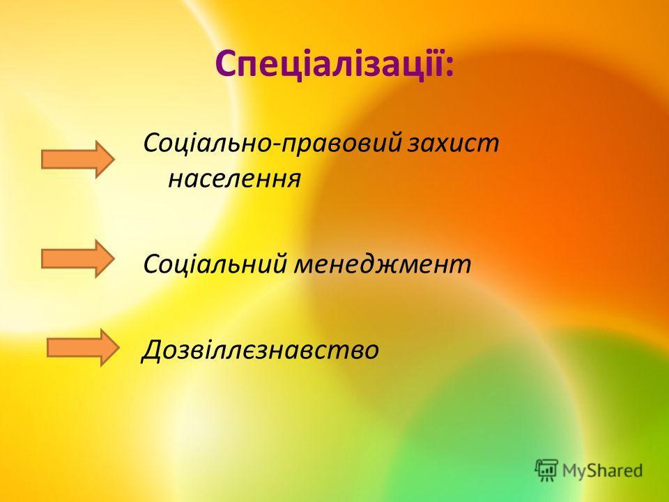 Спеціалізації: Соціально-правовий захист населення Соціальний менеджмент Дозвіллєзнавство