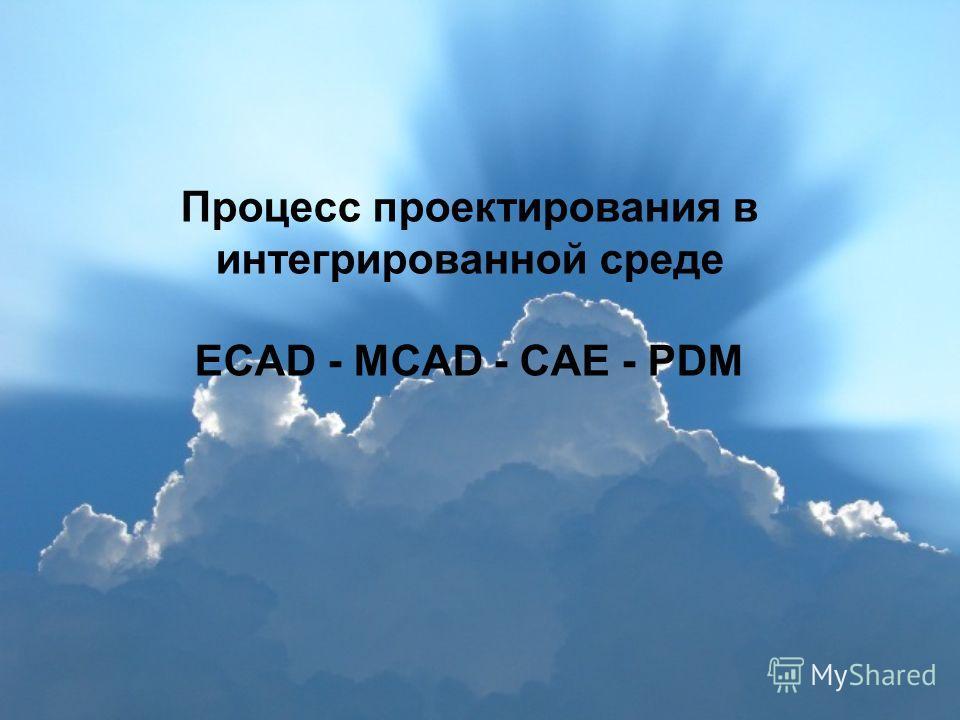 Процесс проектирования в интегрированной среде ECAD - MCAD - CAE - PDM