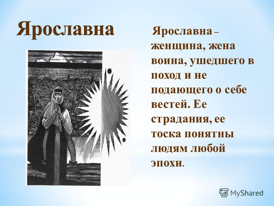 Ярославна – женщина, жена воина, ушедшего в поход и не подающего о себе вестей. Ее страдания, ее тоска понятны людям любой эпохи.