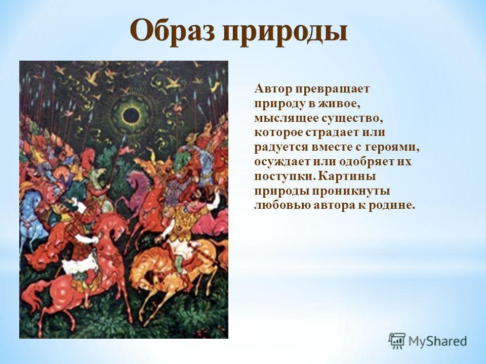 Автор превращает природу в живое, мыслящее существо, которое страдает или радуется вместе с героями, осуждает или одобряет их поступки. Картины природы проникнуты любовью автора к родине.