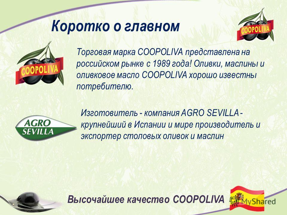 Торговая марка COOPOLIVA представлена на российском рынке с 1989 года! Оливки, маслины и оливковое масло COOPOLIVA хорошо известны потребителю. Изготовитель - компания AGRO SEVILLA - крупнейший в Испании и мире производитель и экспортер столовых олив