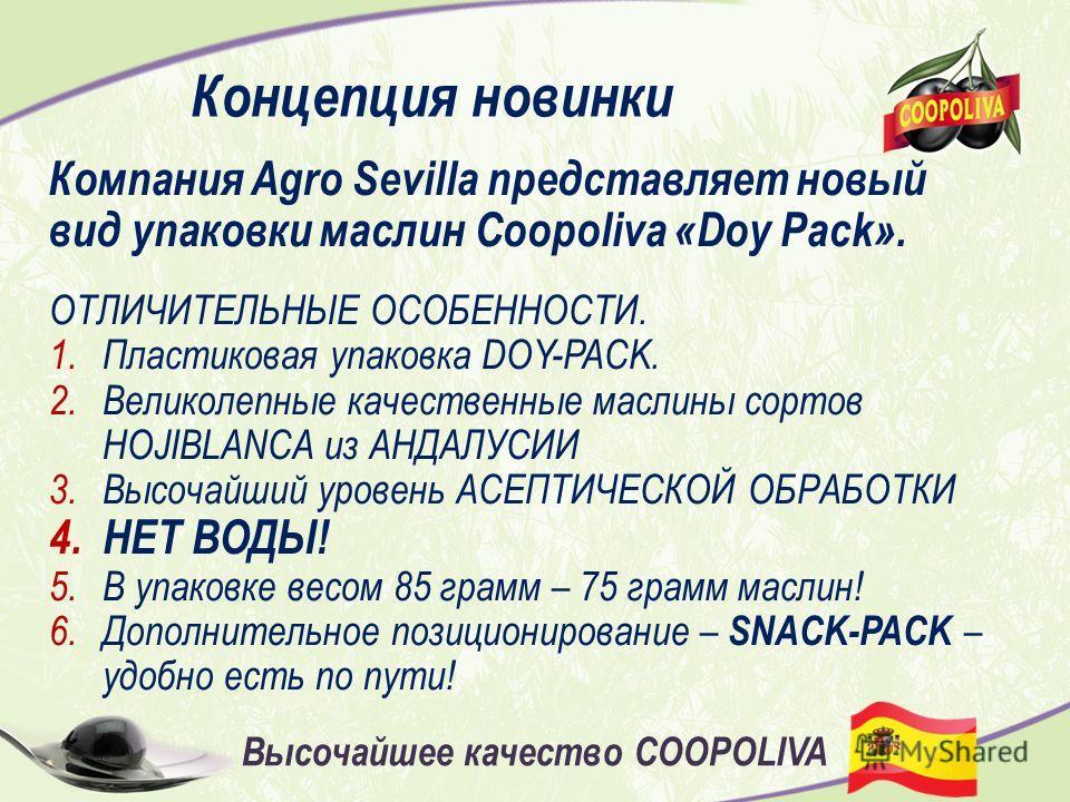 Концепция новинки Компания Agro Sevilla представляет новый вид упаковки маслин Coopoliva «Doy Pack». ОТЛИЧИТЕЛЬНЫЕ ОСОБЕННОСТИ. 1.Пластиковая упаковка DOY-PACK. 2.Великолепные качественные маслины сортов HOJIBLANCA из АНДАЛУСИИ 3.Высочайший уровень А