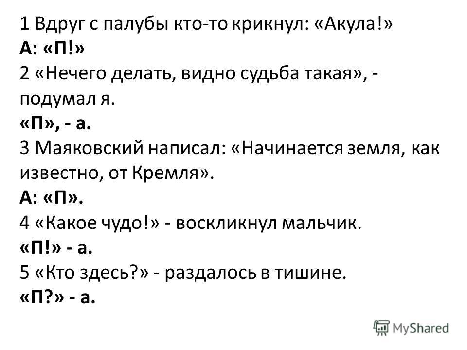 1 Вдруг с палубы кто-то крикнул: «Акула!» А: «П!» 2 «Нечего делать, видно судьба такая», - подумал я. «П», - а. 3 Маяковский написал: «Начинается земля, как известно, от Кремля». А: «П». 4 «Какое чудо!» - воскликнул мальчик. «П!» - а. 5 «Кто здесь?»