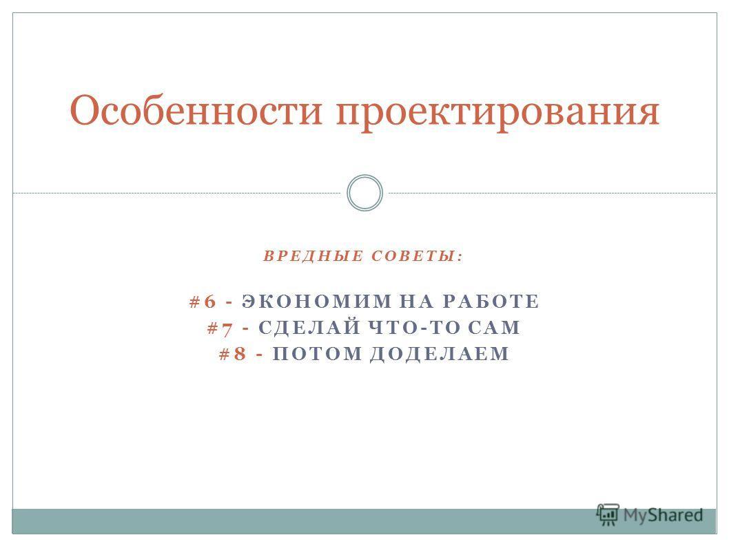 ВРЕДНЫЕ СОВЕТЫ: #6 - ЭКОНОМИМ НА РАБОТЕ #7 - СДЕЛАЙ ЧТО-ТО САМ #8 - ПОТОМ ДОДЕЛАЕМ Особенности проектирования