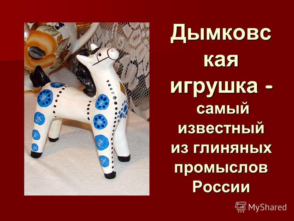 Дымковс кая игрушка - самый известный из глиняных промыслов России