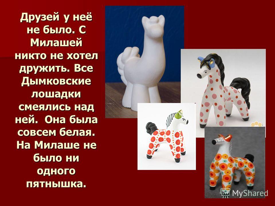 Друзей у неё не было. С Милашей никто не хотел дружить. Все Дымковские лошадки смеялись над ней. Она была совсем белая. На Милаше не было ни одного пятнышка.