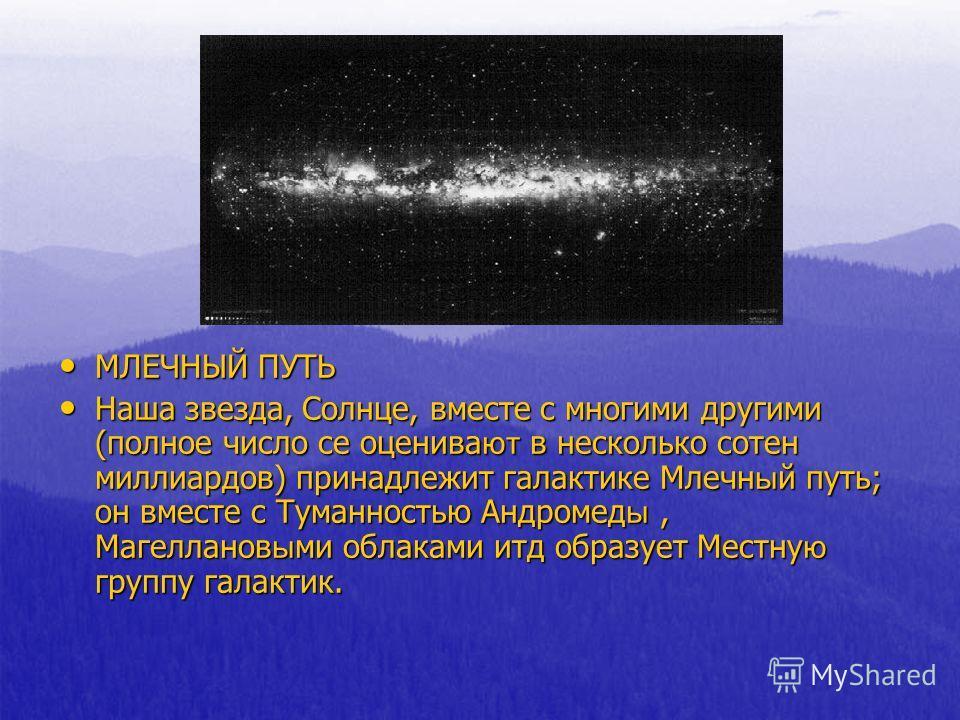 МЛЕЧНЫЙ ПУТЬ МЛЕЧНЫЙ ПУТЬ Наша звезда, Солнце, вместе с многими другими (полное число се оценива ют в несколько сотен миллиардов) принадлежит галактике Млечн ы й путь; он вместе с Туманностью Андромед ы, Магелланов ы ми облаками итд образует Местну ю
