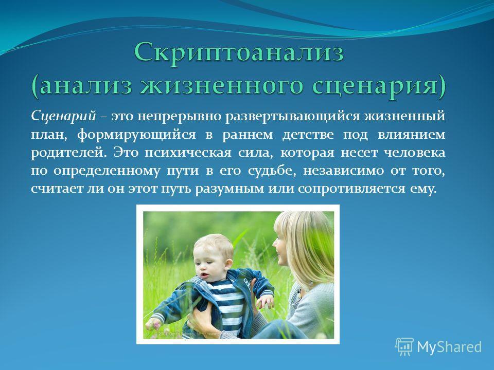 Сценарий – это непрерывно развертывающийся жизненный план, формирующийся в раннем детстве под влиянием родителей. Это психическая сила, которая несет человека по определенному пути в его судьбе, независимо от того, считает ли он этот путь разумным ил