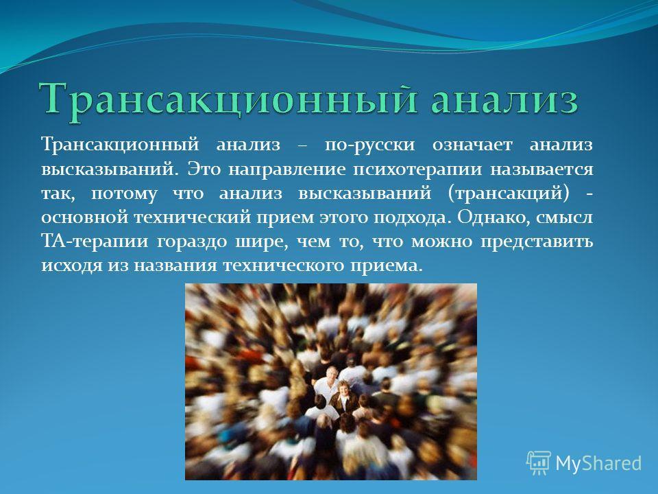 Трансакционный анализ – по-русски означает анализ высказываний. Это направление психотерапии называется так, потому что анализ высказываний (трансакций) - основной технический прием этого подхода. Однако, смысл ТА-терапии гораздо шире, чем то, что мо