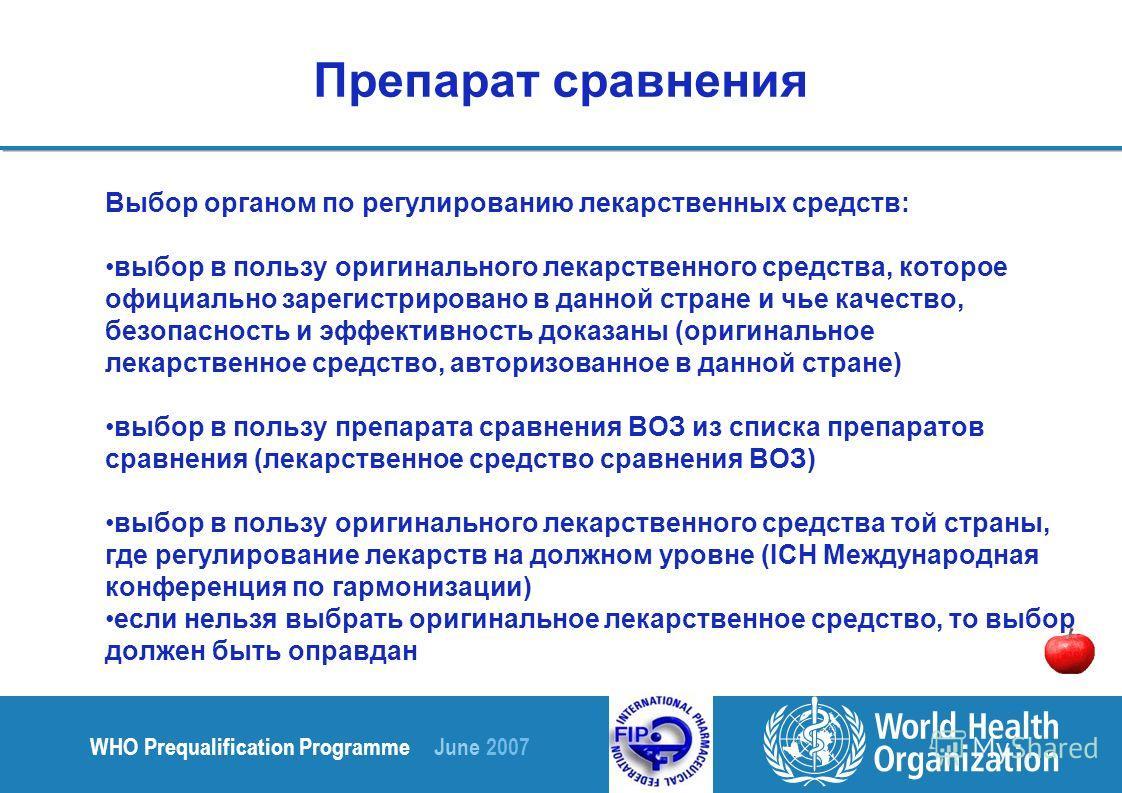 WHO Prequalification Programme June 2007 Препарат сравнения Выбор органом по регулированию лекарственных средств: выбор в пользу оригинального лекарственного средства, которое официально зарегистрировано в данной стране и чье качество, безопасность и