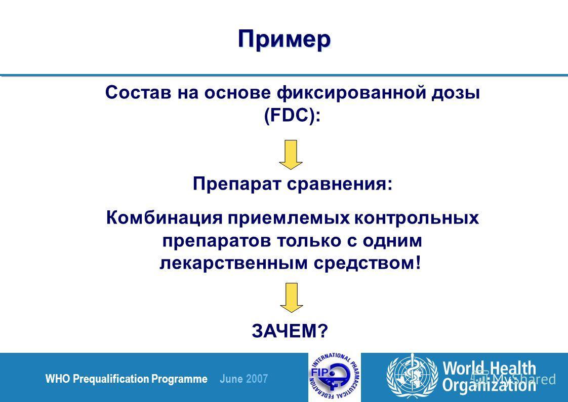 WHO Prequalification Programme June 2007 Пример Состав на основе фиксированной дозы (FDC): Препарат сравнения: Комбинация приемлемых контрольных препаратов только с одним лекарственным средством! ЗАЧЕМ?