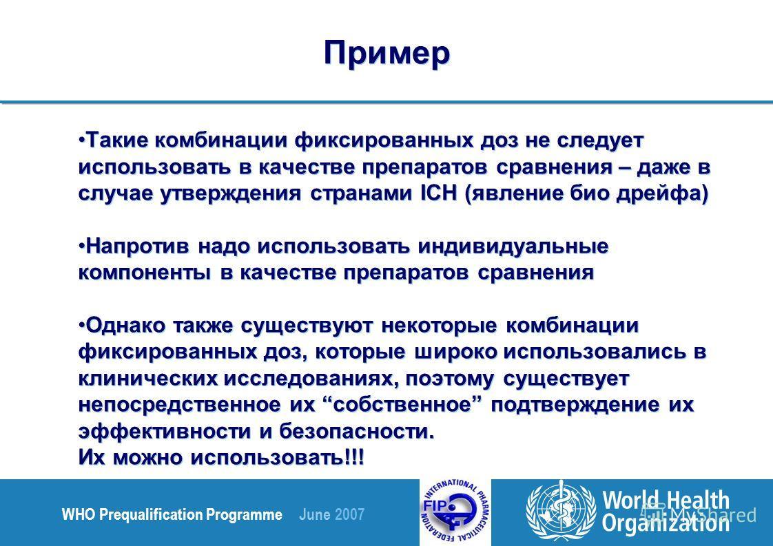 WHO Prequalification Programme June 2007 Такие комбинации фиксированных доз не следует использовать в качестве препаратов сравнения – даже в случае утверждения странами ICH (явление био дрейфа) Напротив надо использовать индивидуальные компоненты в к