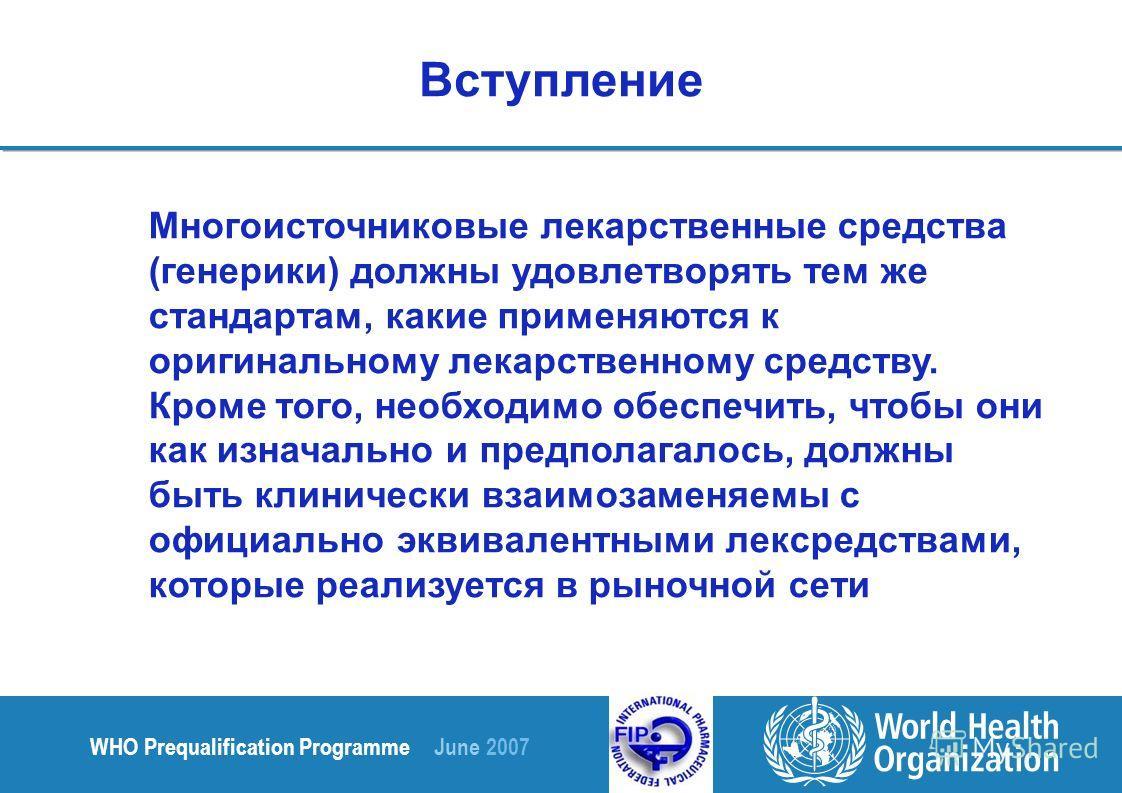 WHO Prequalification Programme June 2007 Многоисточниковые лекарственные средства (генерики) должны удовлетворять тем же стандартам, какие применяются к оригинальному лекарственному средству. Кроме того, необходимо обеспечить, чтобы они как изначальн