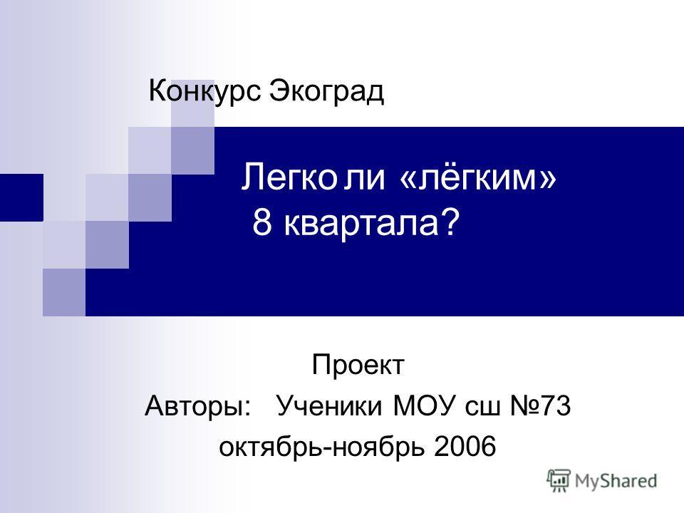 Проект Авторы: Ученики МОУ сш 73 октябрь-ноябрь 2006 Конкурс Экоград Легко ли «лёгким» 8 квартала?
