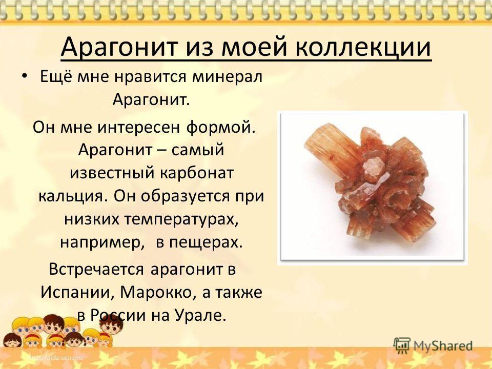 Арагонит из моей коллекции Ещё мне нравится минерал Арагонит. Он мне интересен формой. Арагонит – самый известный карбонат кальция. Он образуется при низких температурах, например, в пещерах. Встречается арагонит в Испании, Марокко, а также в России
