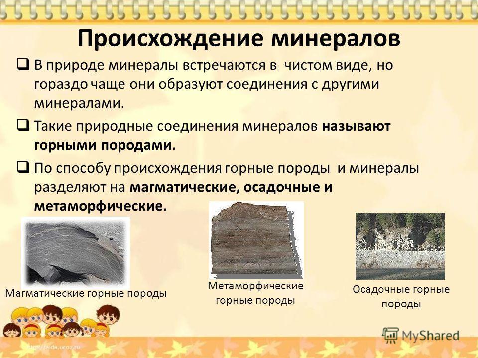Происхождение минералов В природе минералы встречаются в чистом виде, но гораздо чаще они образуют соединения с другими минералами. Такие природные соединения минералов называют горными породами. По способу происхождения горные породы и минералы разд