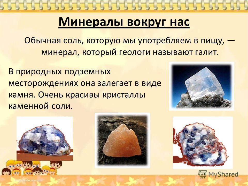 Минералы вокруг нас Обычная соль, которую мы употребляем в пищу, минерал, который геологи называют галит. В природных подземных месторождениях она залегает в виде камня. Очень красивы кристаллы каменной соли.