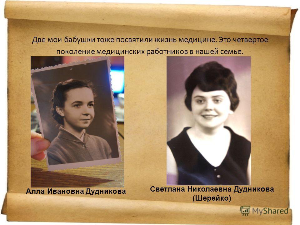Две мои бабушки тоже посвятили жизнь медицине. Это четвертое поколение медицинских работников в нашей семье. Алла Ивановна Дудникова Светлана Николаевна Дудникова (Шерейко)