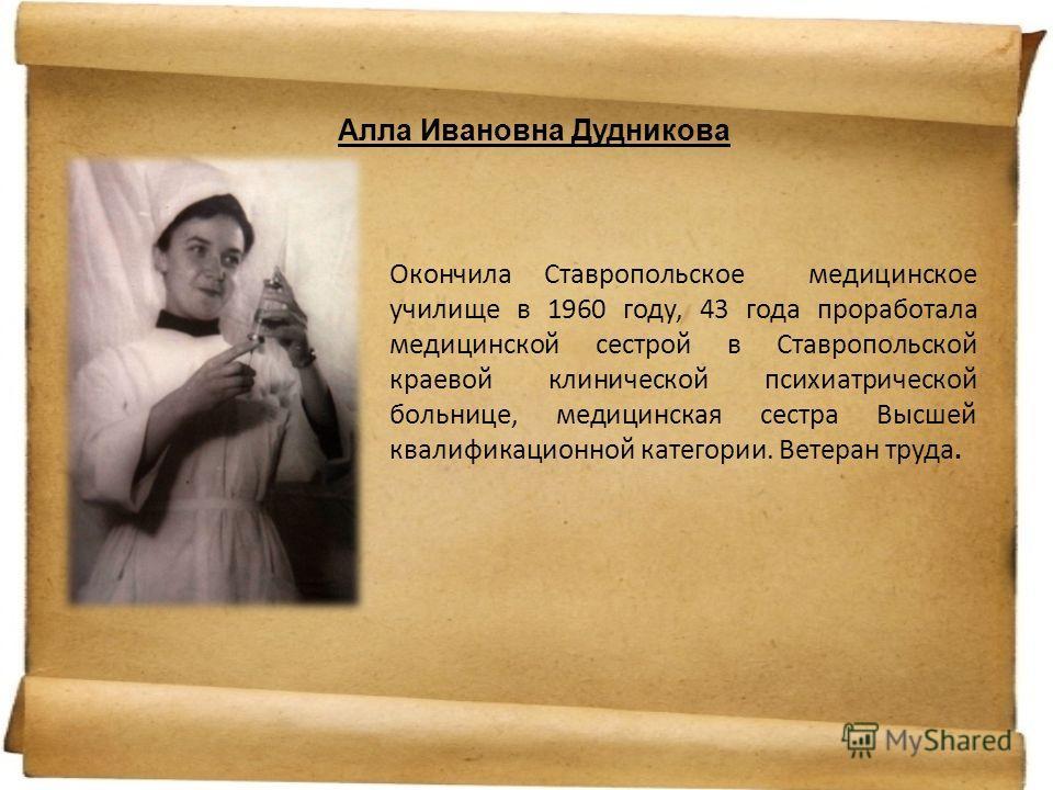Алла Ивановна Дудникова Окончила Ставропольское медицинское училище в 1960 году, 43 года проработала медицинской сестрой в Ставропольской краевой клинической психиатрической больнице, медицинская сестра Высшей квалификационной категории. Ветеран труд