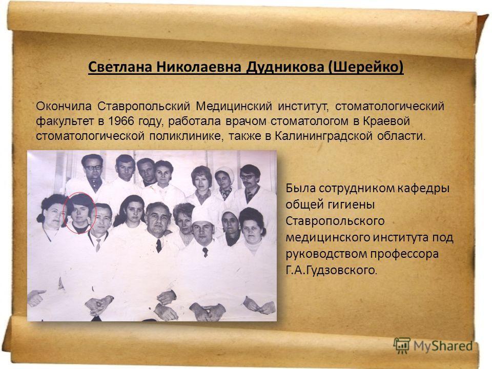 Светлана Николаевна Дудникова (Шерейко) Окончила Ставропольский Медицинский институт, стоматологический факультет в 1966 году, работала врачом стоматологом в Краевой стоматологической поликлинике, также в Калининградской области. Была сотрудником каф