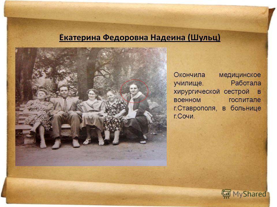 Екатерина Федоровна Надеина (Шульц) Окончила медицинское училище. Работала хирургической сестрой в военном госпитале г.Ставрополя, в больнице г.Сочи.