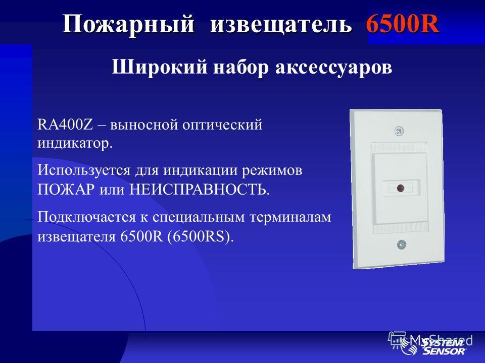 Широкий набор аксессуаров Пожарный извещатель 6500R RA400Z – выносной оптический индикатор. Используется для индикации режимов ПОЖАР или НЕИСПРАВНОСТЬ. Подключается к специальным терминалам извещателя 6500R (6500RS).