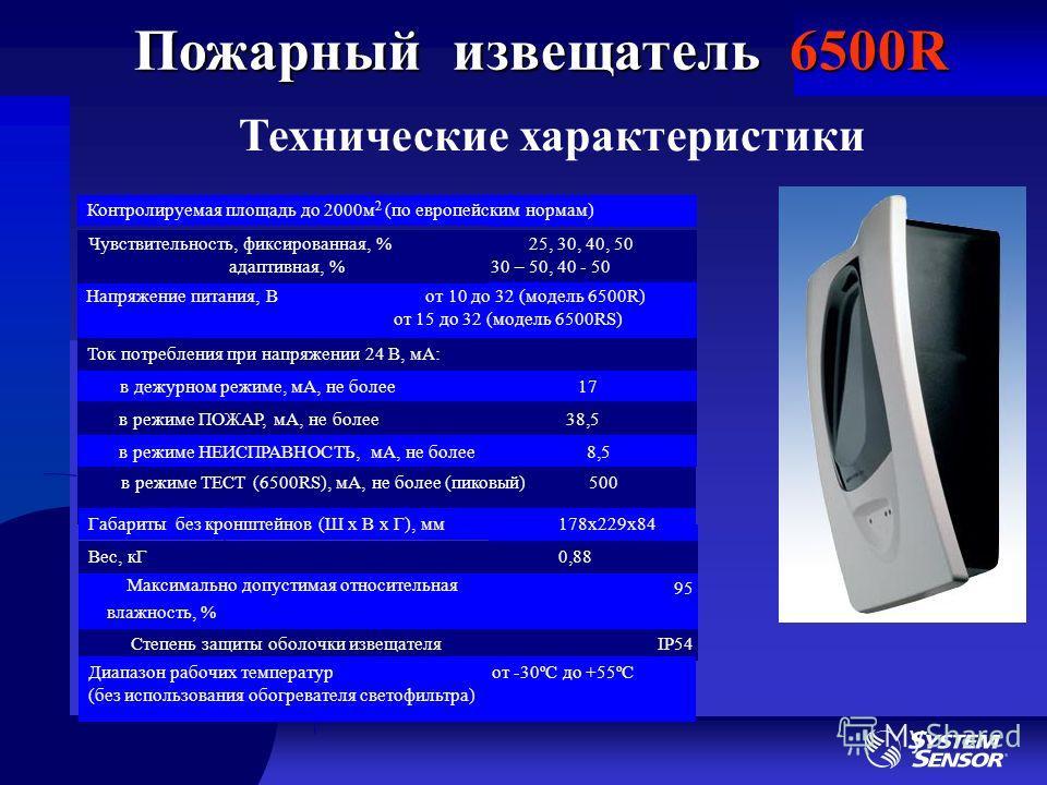 Пожарный извещатель 6500R Технические характеристики Контролируемая площадь до 2000м 2 (по европейским нормам) Напряжение питания, В от 10 до 32 (модель 6500R) от 15 до 32 (модель 6500RS) Ток потребления при напряжении 24 В, мА: в дежурном режиме, мА