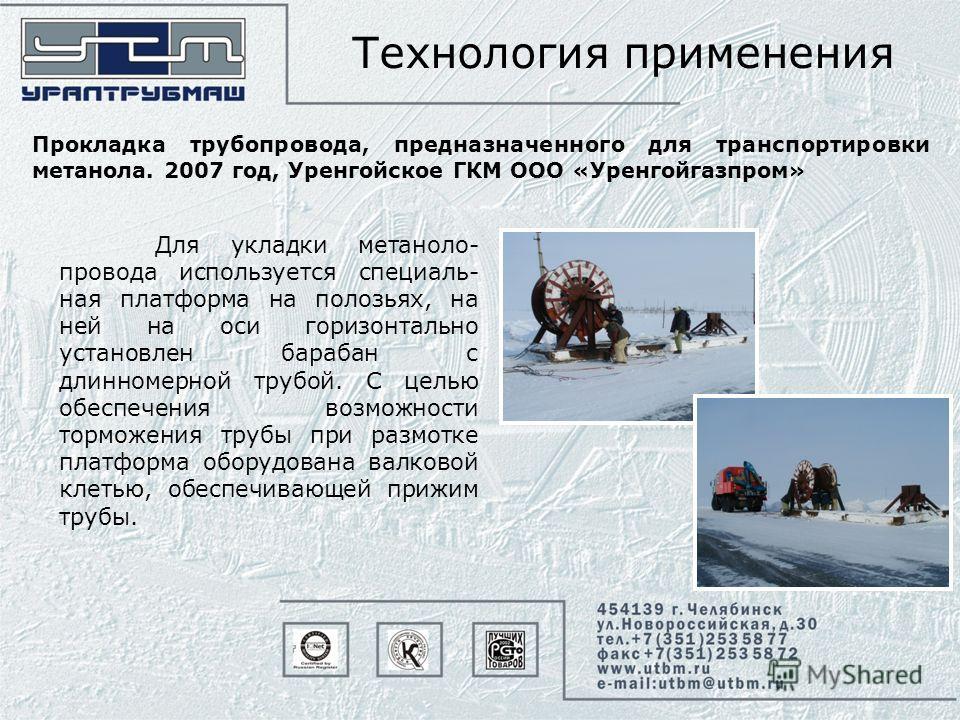 Технология применения Прокладка трубопровода, предназначенного для транспортировки метанола. 2007 год, Уренгойское ГКМ ООО «Уренгойгазпром» Для укладки метаноло- провода используется специаль- ная платформа на полозьях, на ней на оси горизонтально ус