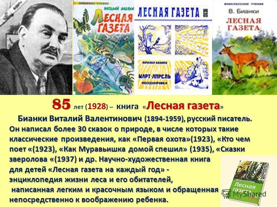 85 Лесная газета 85 лет ( 1928 ) – книга « Лесная газета » Бианки Виталий Валентинович (1894-1959), русский писатель. Он написал более 30 сказок о природе, в числе которых такие классические произведения, как «Первая охота»(1923), «Кто чем поет «(192