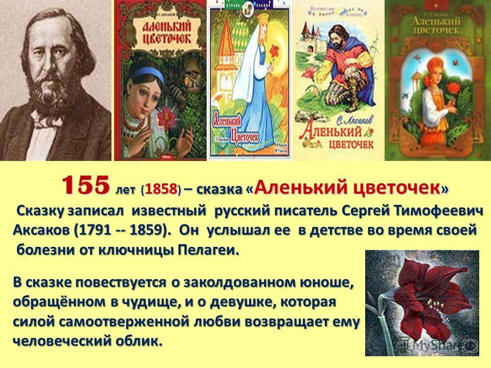 155 лет ( 1858 ) – сказка « Аленький цветочек » Сказку записал известный русский писатель Сергей Тимофеевич Аксаков (1791 -- 1859). Он услышал ее в детстве во время своей Сказку записал известный русский писатель Сергей Тимофеевич Аксаков (1791 -- 18