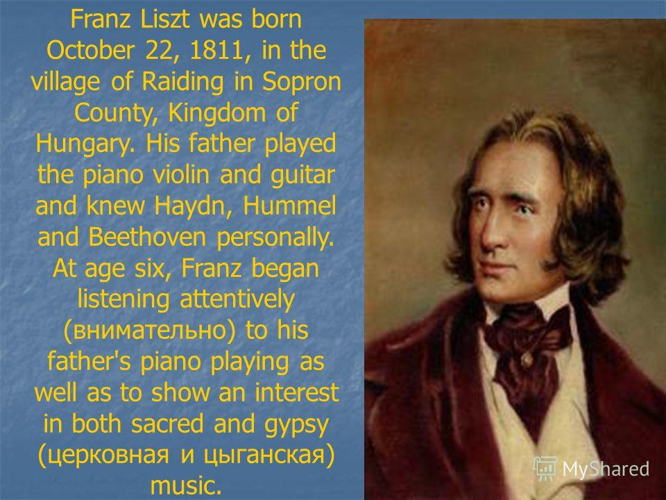 Franz Liszt was born October 22, 1811, in the village of Raiding in Sopron County, Kingdom of Hungary. His father played the piano violin and guitar and knew Haydn, Hummel and Beethoven personally. At age six, Franz began listening attentively (внима