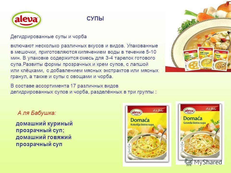 СУПЫ Дегидрированные супы и чорба включают несколько различных вкусов и видов. Упакованные в мешочки, приготовляются кипячением воды в течение 5-10 мин. В упаковке содержится смесь для 3-4 тарелок готового супа.Развиты формы прозрачных и крем супов,