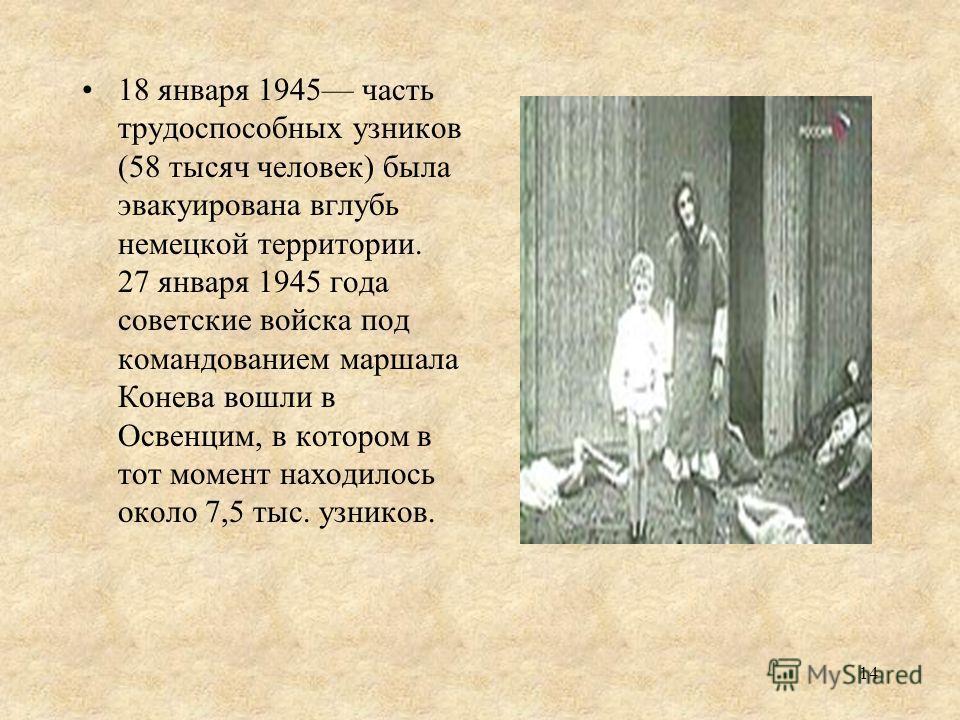 18 января 1945 часть трудоспособных узников (58 тысяч человек) была эвакуирована вглубь немецкой территории. 27 января 1945 года советские войска под командованием маршала Конева вошли в Освенцим, в котором в тот момент находилось около 7,5 тыс. узни