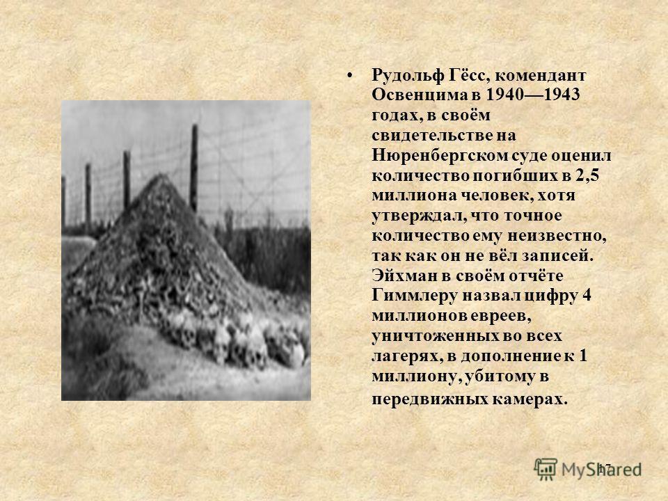 Рудольф Гёсс, комендант Освенцима в 19401943 годах, в своём свидетельстве на Нюренбергском суде оценил количество погибших в 2,5 миллиона человек, хотя утверждал, что точное количество ему неизвестно, так как он не вёл записей. Эйхман в своём отчёте