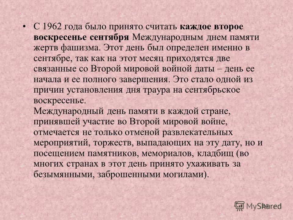 С 1962 года было принято считать каждое второе воскресенье сентября Международным днем памяти жертв фашизма. Этот день был определен именно в сентябре, так как на этот месяц приходятся две связанные со Второй мировой войной даты – день ее начала и ее