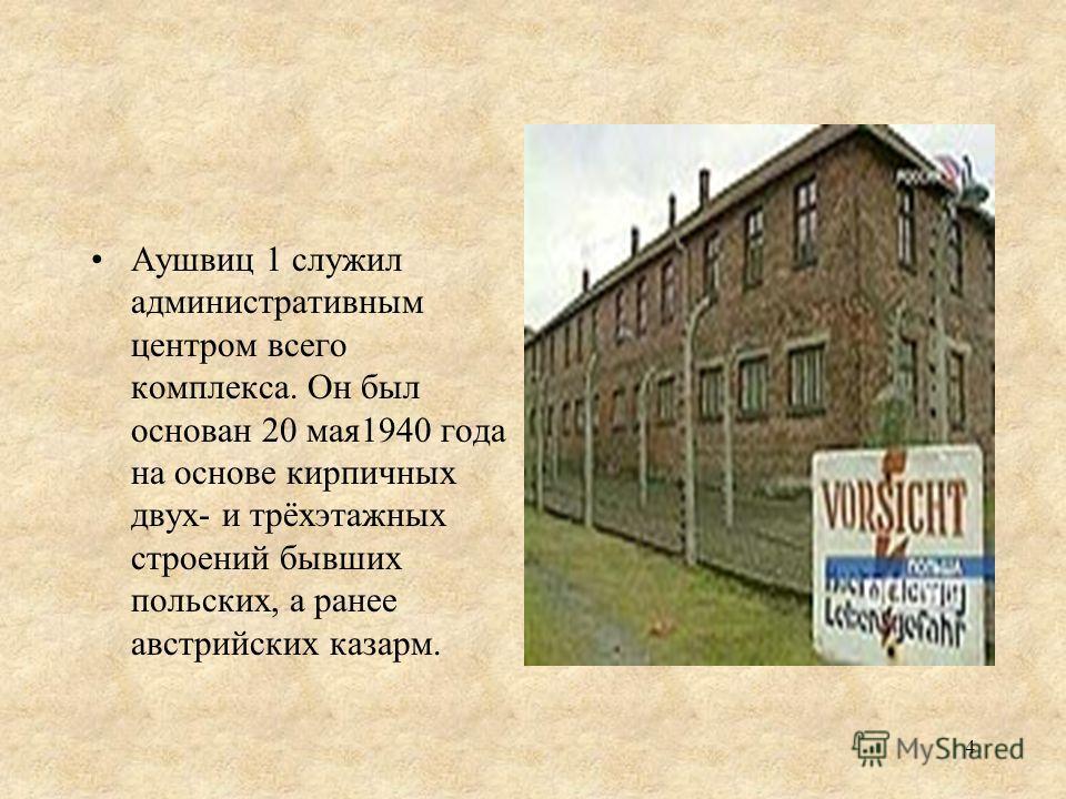 Аушвиц 1 служил административным центром всего комплекса. Он был основан 20 мая1940 года на основе кирпичных двух- и трёхэтажных строений бывших польских, а ранее австрийских казарм. 4