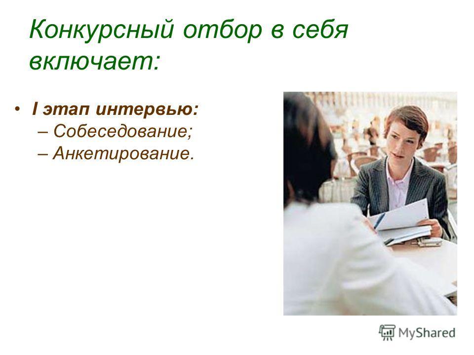 Конкурсный отбор в себя включает: I этап интервью: –Собеседование; –Анкетирование.