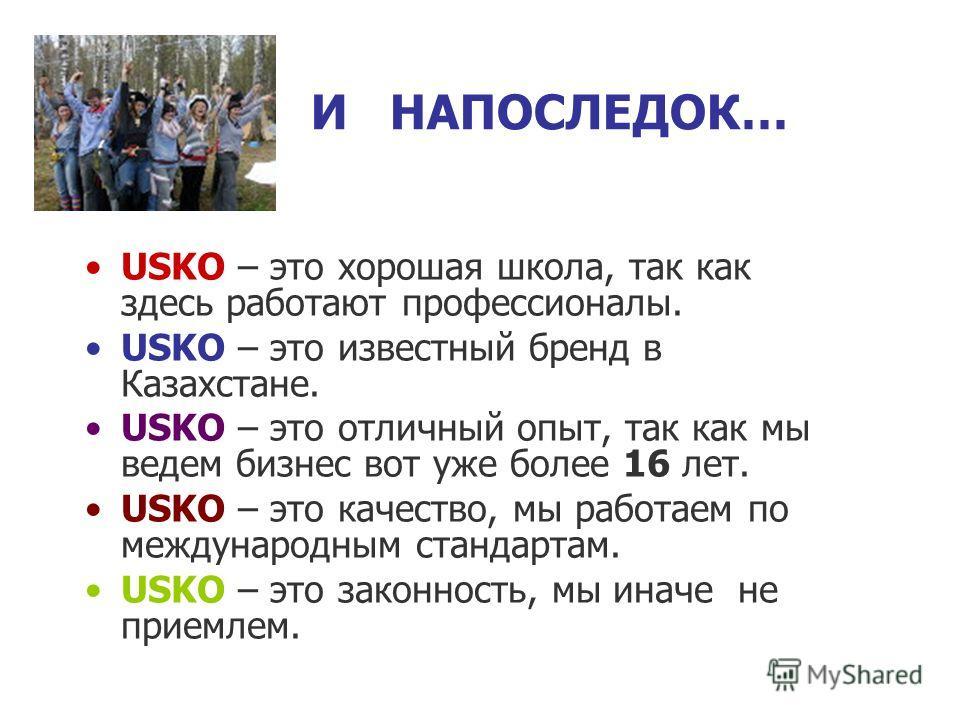 И НАПОСЛЕДОК… USKO – это хорошая школа, так как здесь работают профессионалы. USKO – это известный бренд в Казахстане. USKO – это отличный опыт, так как мы ведем бизнес вот уже более 16 лет. USKO – это качество, мы работаем по международным стандарта