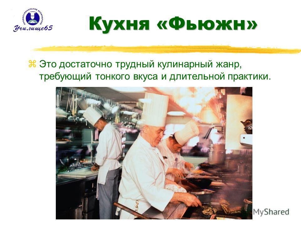 Кухня «Фьюжн» zЭто достаточно трудный кулинарный жанр, требующий тонкого вкуса и длительной практики.