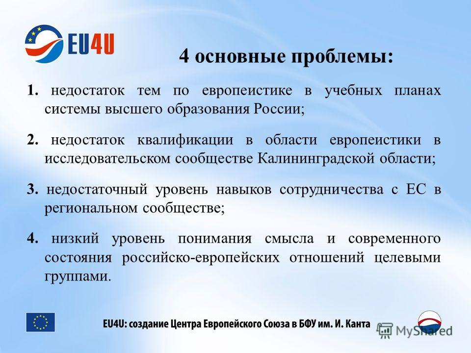 4 основные проблемы: 1. недостаток тем по европеистике в учебных планах системы высшего образования России; 2. недостаток квалификации в области европеистики в исследовательском сообществе Калининградской области; 3. недостаточный уровень навыков сот