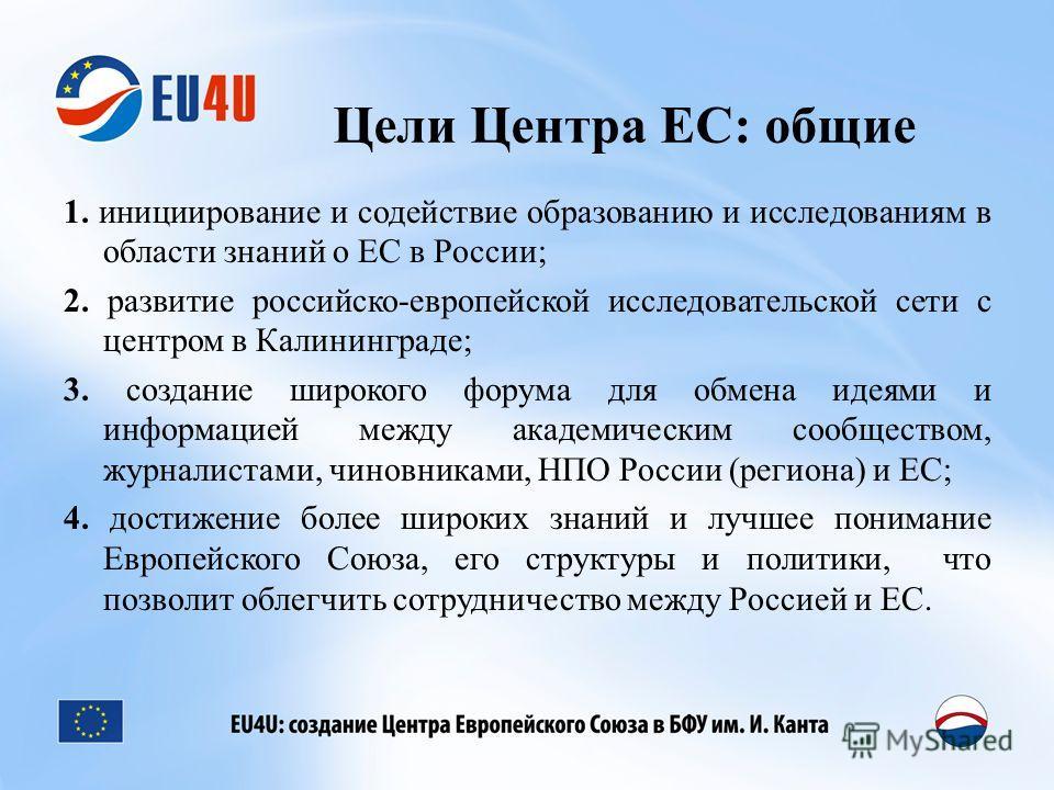 Цели Центра ЕС: общие 1. инициирование и содействие образованию и исследованиям в области знаний о ЕС в России; 2. развитие российско-европейской исследовательской сети с центром в Калининграде; 3. создание широкого форума для обмена идеями и информа