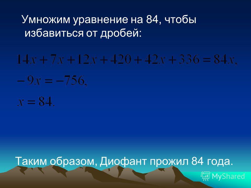 Умножим уравнение на 84, чтобы избавиться от дробей: Таким образом, Диофант прожил 84 года.