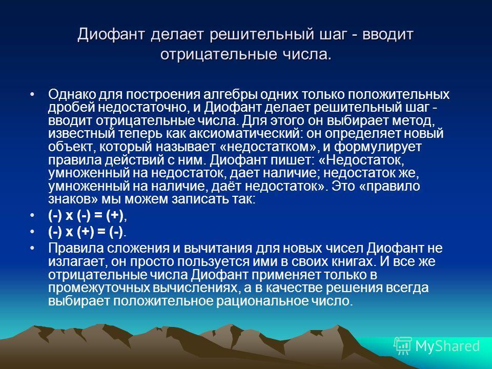 Диофант делает решительный шаг - вводит отрицательные числа. Однако для построения алгебры одних только положительных дробей недостаточно, и Диофант делает решительный шаг - вводит отрицательные числа. Для этого он выбирает метод, известный теперь ка