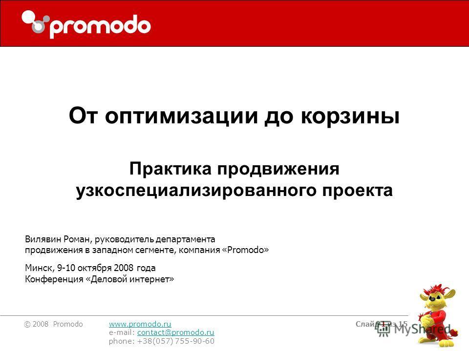 © 2008 Promodo www.promodo.ru e-mail: contact@promodo.rucontact@promodo.ru phone: +38(057) 755-90-60 Слайд 1 из 15 Вилявин Роман, руководитель департамента продвижения в западном сегменте, компания «Promodo» Минск, 9-10 октября 2008 года Конференция
