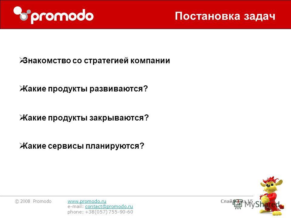© 2008 Promodo www.promodo.ru e-mail: contact@promodo.rucontact@promodo.ru phone: +38(057) 755-90-60 Слайд 3 из 15 Постановка задач Знакомство со стратегией компании Какие продукты развиваются? Какие продукты закрываются? Какие сервисы планируются?