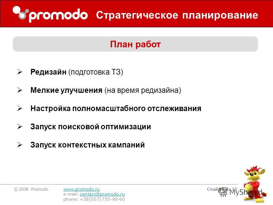 © 2008 Promodo www.promodo.ru e-mail: contact@promodo.rucontact@promodo.ru phone: +38(057) 755-90-60 Слайд 5 из 15 Стратегическое планирование План работ Редизайн (подготовка ТЗ) Мелкие улучшения (на время редизайна) Настройка полномасштабного отслеж