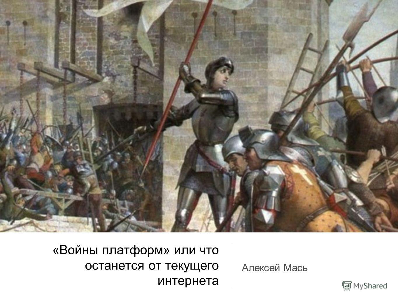 «Войны платформ» или что останется от текущего интернета Алексей Мась