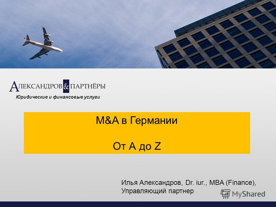 M&A в Германии От А до Z Юридические и финансовые услуги Илья Александров, Dr. iur., MBA (Finance), Управляющий партнер