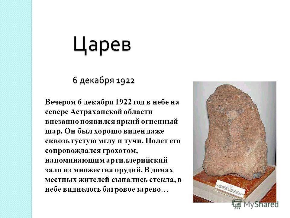 Вечером 6 декабря 1922 год в небе на севере Астраханской области внезапно появился яркий огненный шар. Он был хорошо виден даже сквозь густую мглу и тучи. Полет его сопровождался грохотом, напоминающим артиллерийский залп из множества орудий. В домах