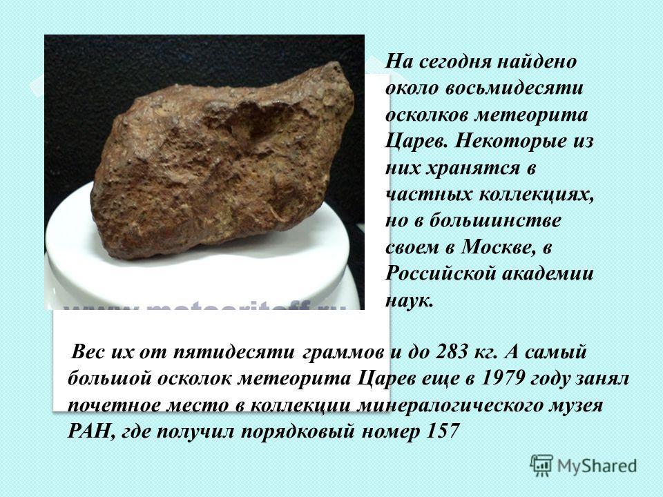 Вес их от пятидесяти граммов и до 283 кг. А самый большой осколок метеорита Царев еще в 1979 году занял почетное место в коллекции минералогического музея РАН, где получил порядковый номер 157 На сегодня найдено около восьмидесяти осколков метеорита
